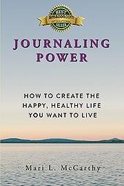 Journaling Power - How to Create the Happy Healthy Life You Want to Live - Award winning book by Mari L. McCarthy