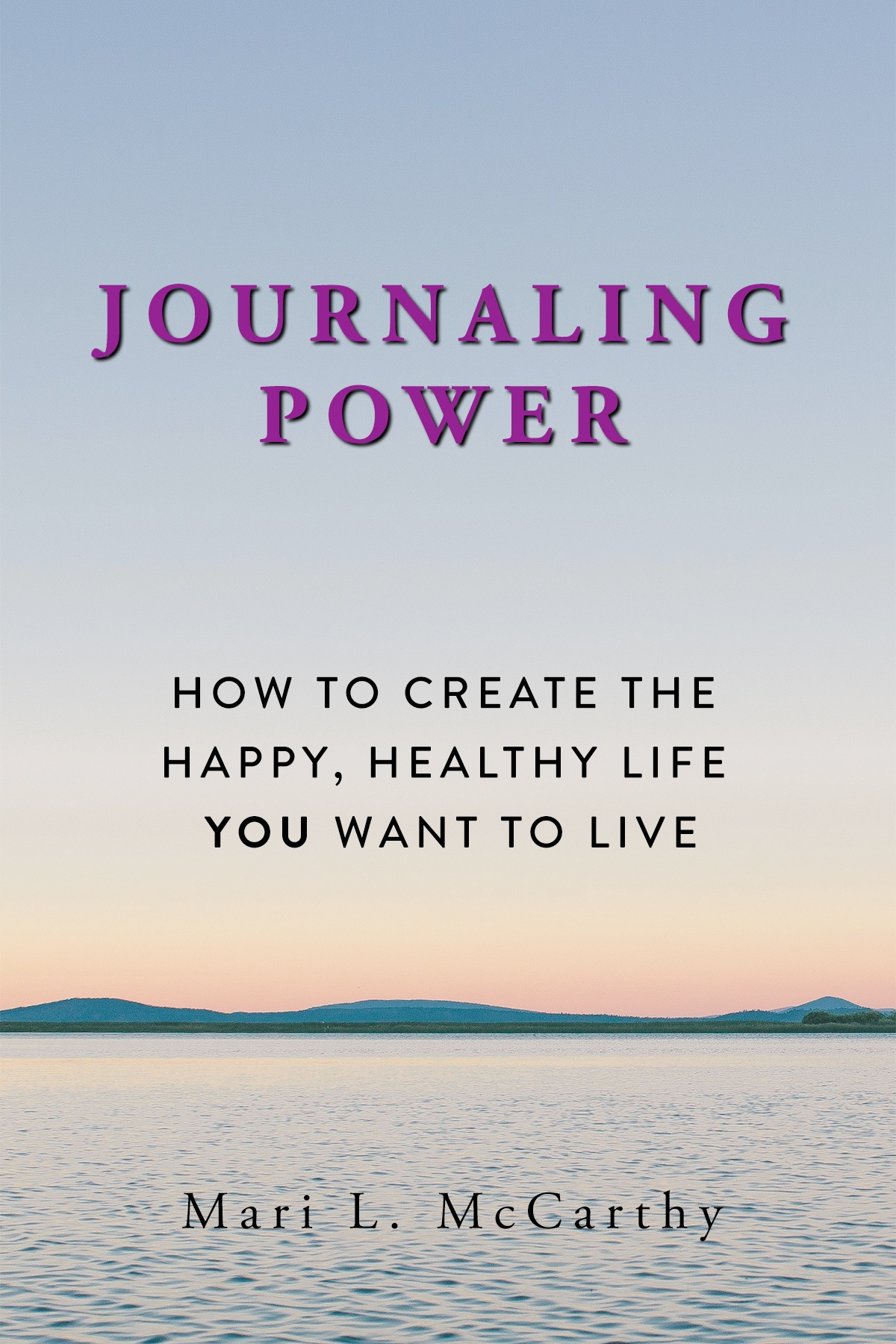 Journaling Power: How to Create the Happy, Healthy Life You Want to Live - Book written by Mari L. McCarthy